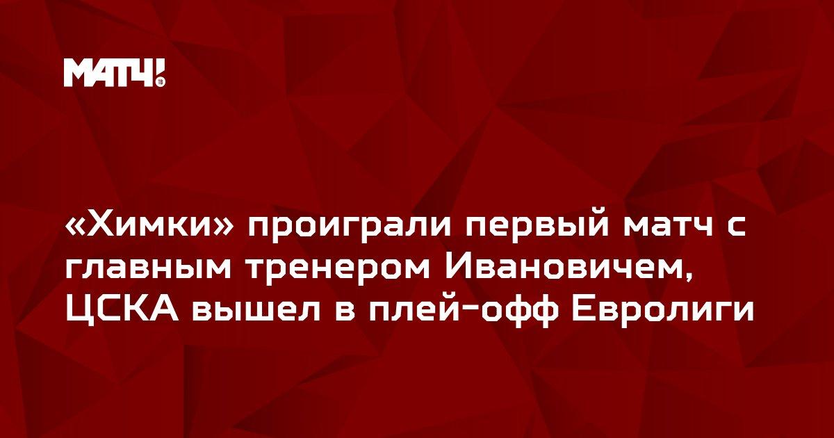 «Химки» проиграли первый матч с главным тренером Ивановичем, ЦСКА вышел в плей-офф Евролиги