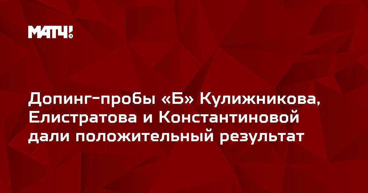 Допинг-пробы «Б» Кулижникова, Елистратова и Константиновой дали положительный результат