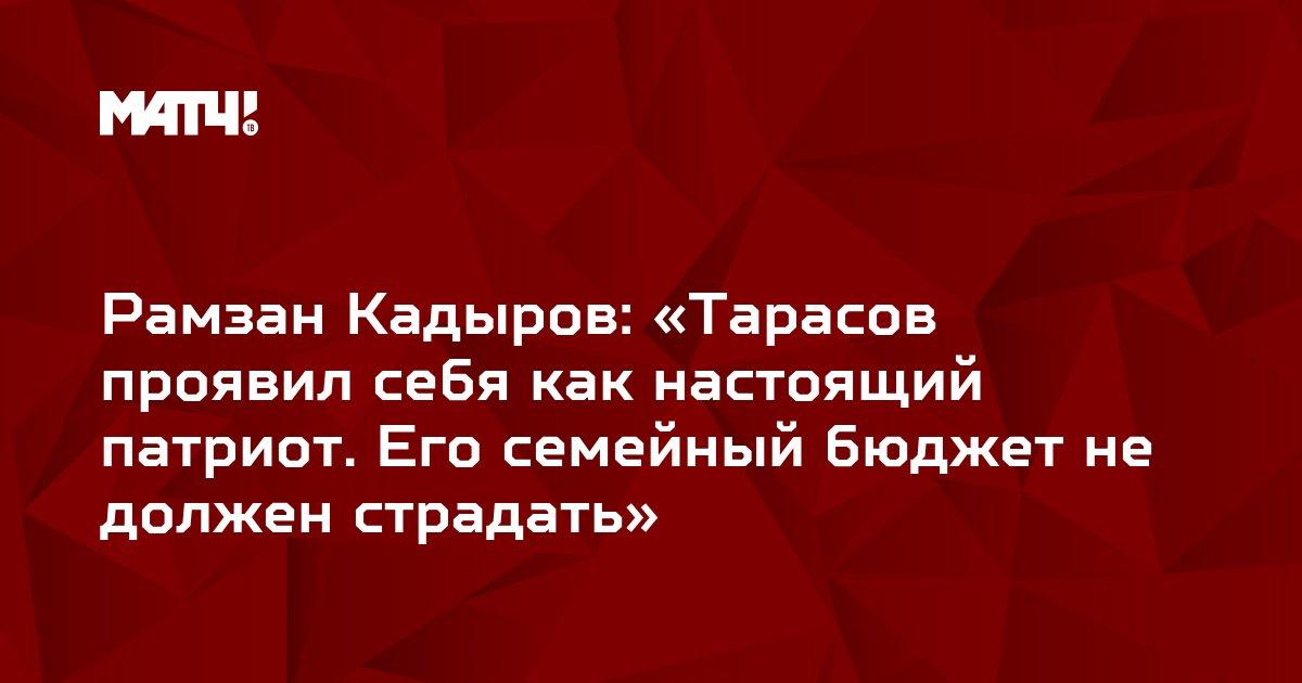 Рамзан Кадыров: «Тарасов проявил себя как настоящий патриот. Его семейный бюджет не должен страдать»