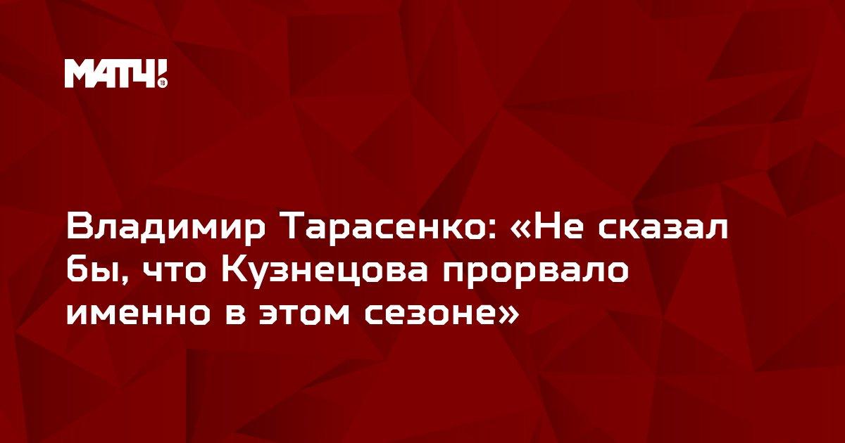 Владимир Тарасенко: «Не сказал бы, что Кузнецова прорвало именно в этом сезоне»