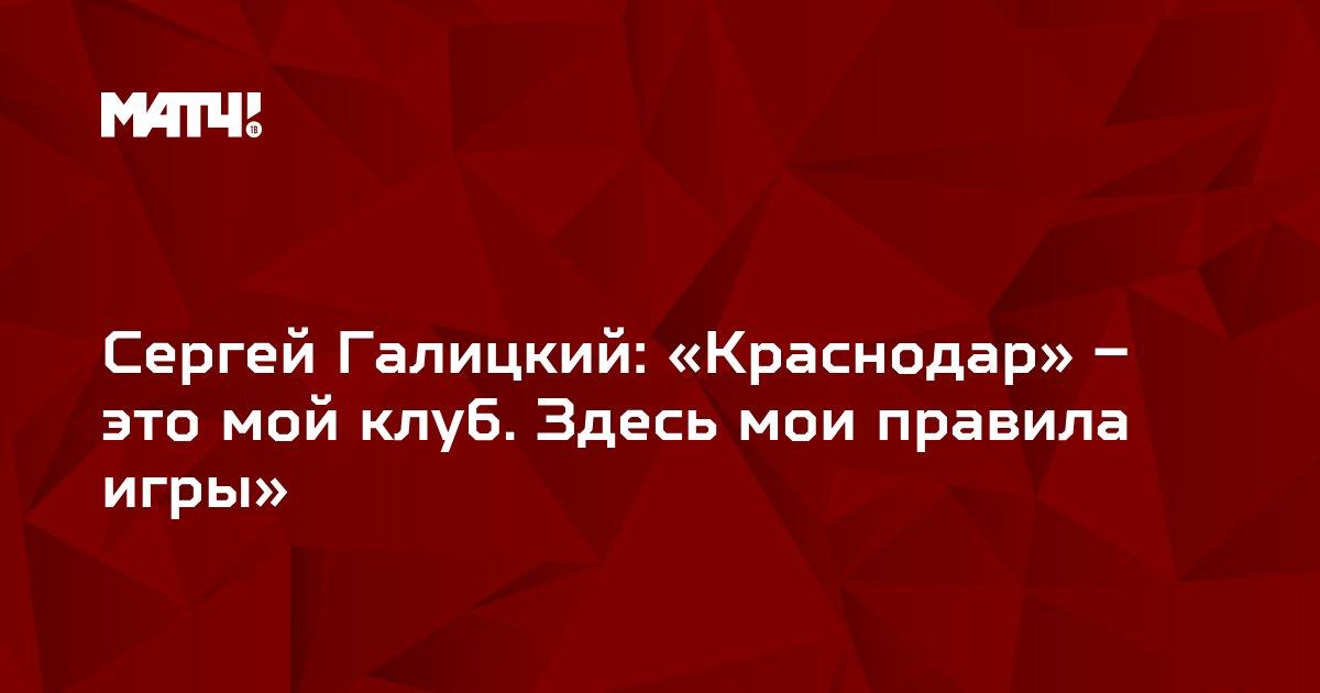 Сергей Галицкий: «Краснодар» – это мой клуб. Здесь мои правила игры»