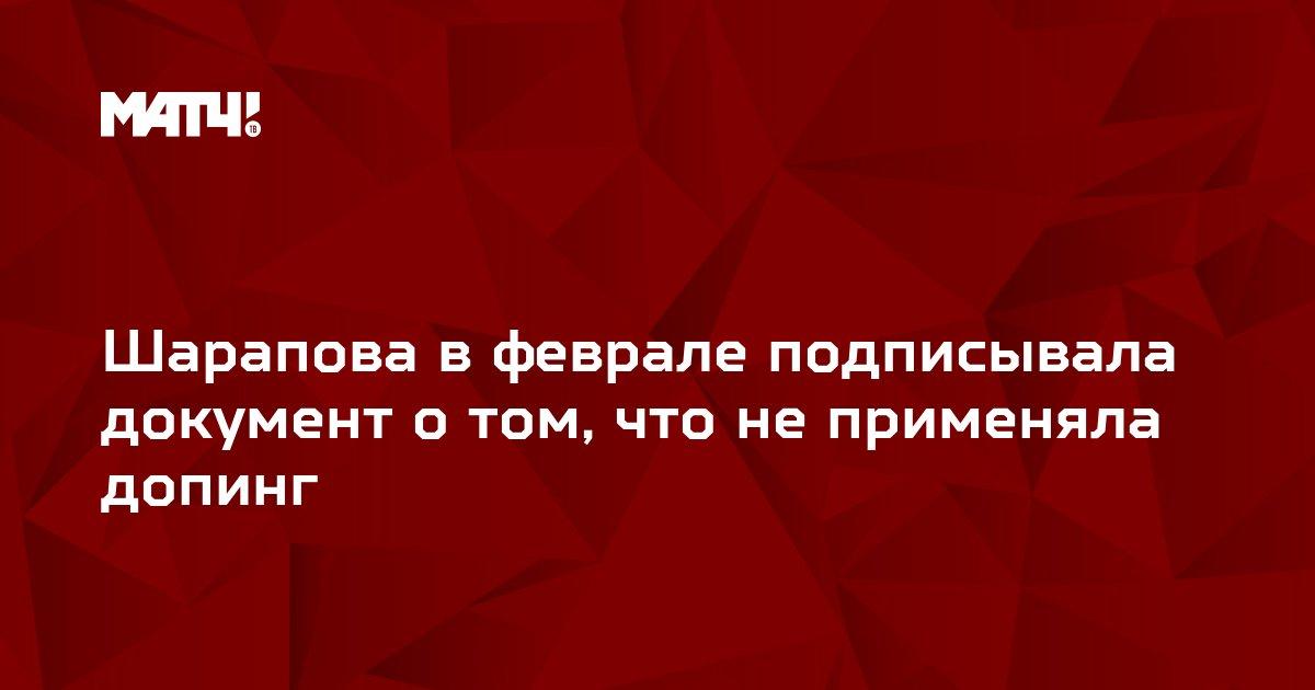 Шарапова в феврале подписывала документ о том, что не применяла допинг