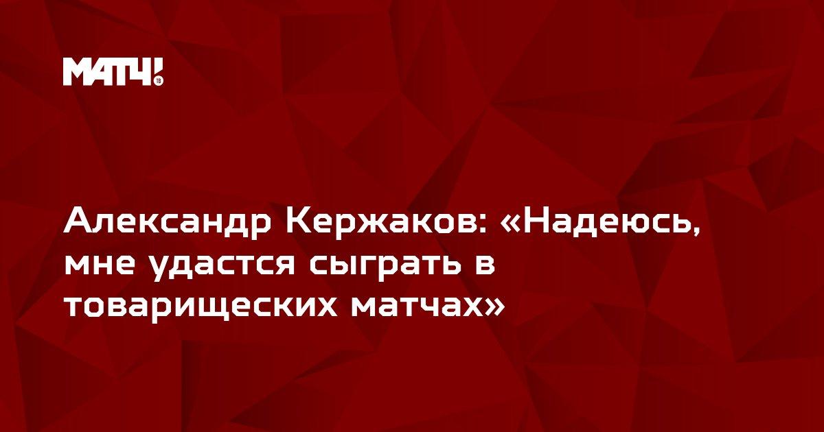 Александр Кержаков: «Надеюсь, мне удастся сыграть в товарищеских матчах»