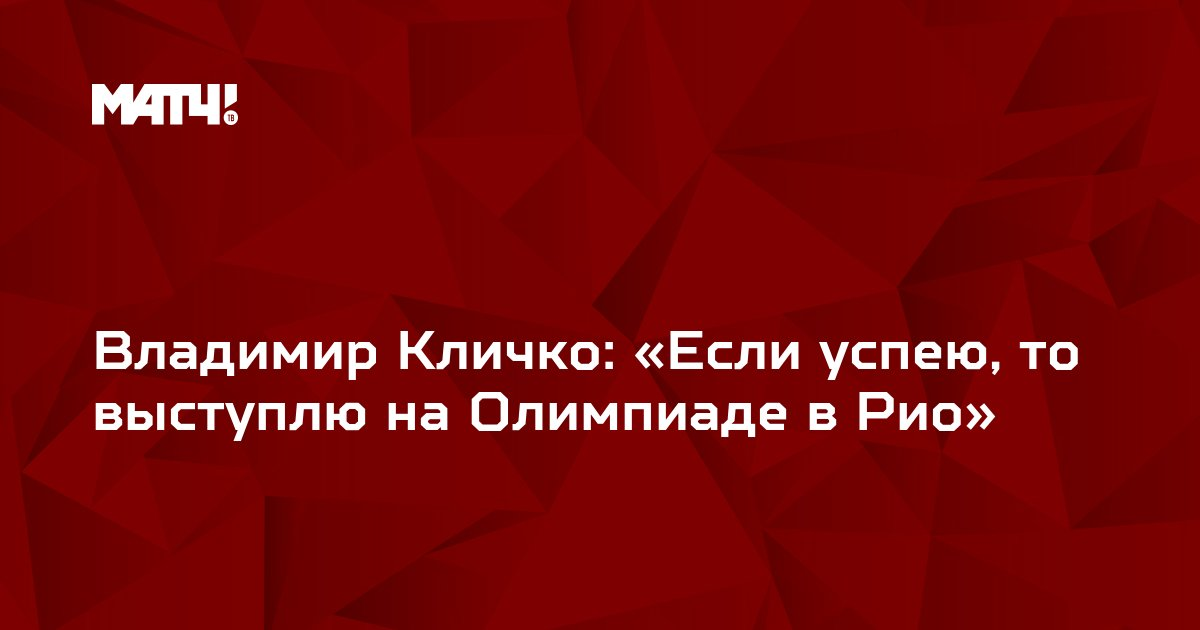 Владимир Кличко: «Если успею, то выступлю на Олимпиаде в Рио»