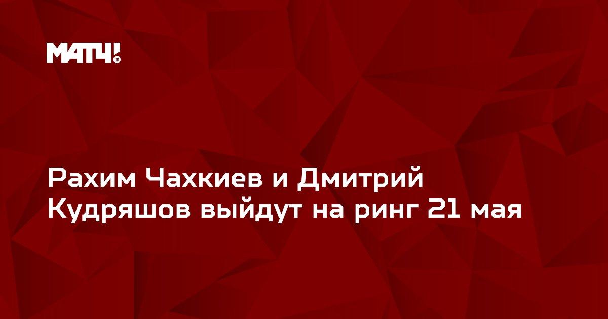 Рахим Чахкиев и Дмитрий Кудряшов выйдут на ринг 21 мая