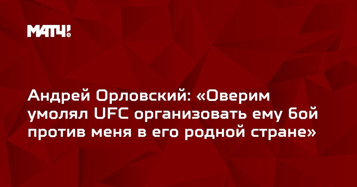 Андрей Орловский: «Оверим умолял UFC организовать ему бой против меня в его родной стране»
