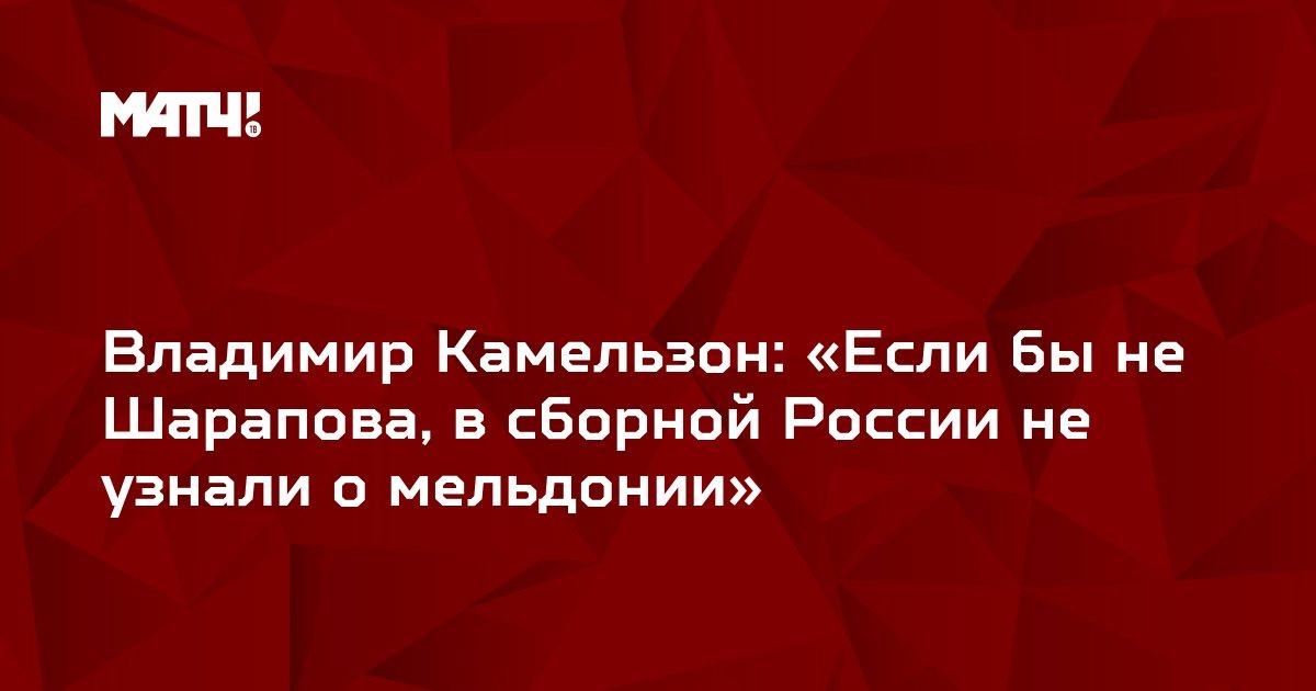 Владимир Камельзон: «Если бы не Шарапова, в сборной России не узнали о мельдонии»