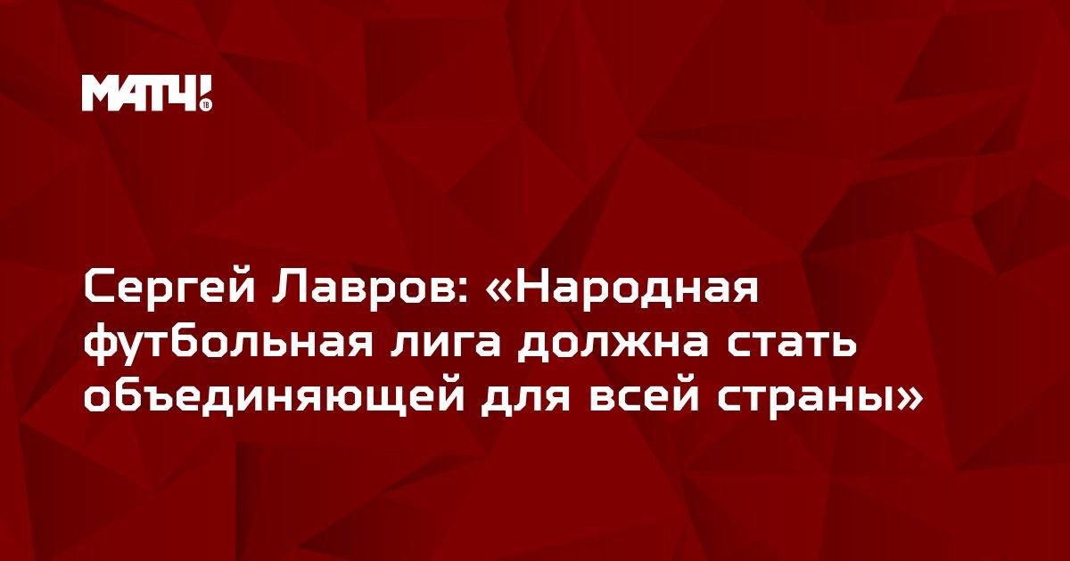 Сергей  Лавров: «Народная футбольная лига должна стать объединяющей для всей страны»