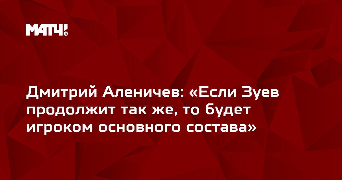 Дмитрий Аленичев: «Если Зуев продолжит так же, то будет игроком основного состава»