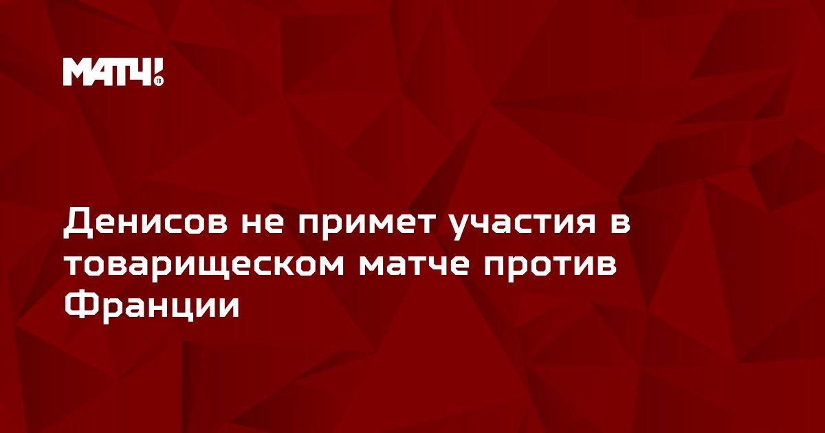 Денисов не примет участия в товарищеском матче против Франции