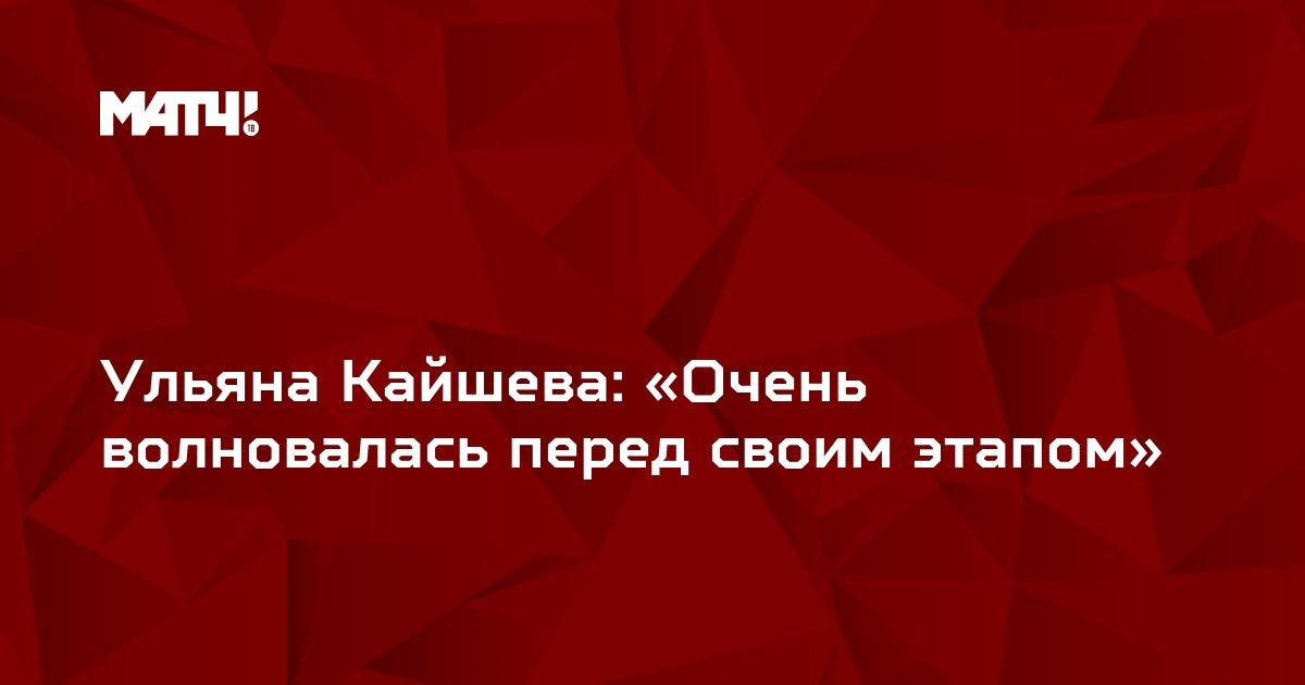 Ульяна Кайшева: «Очень волновалась перед своим этапом»