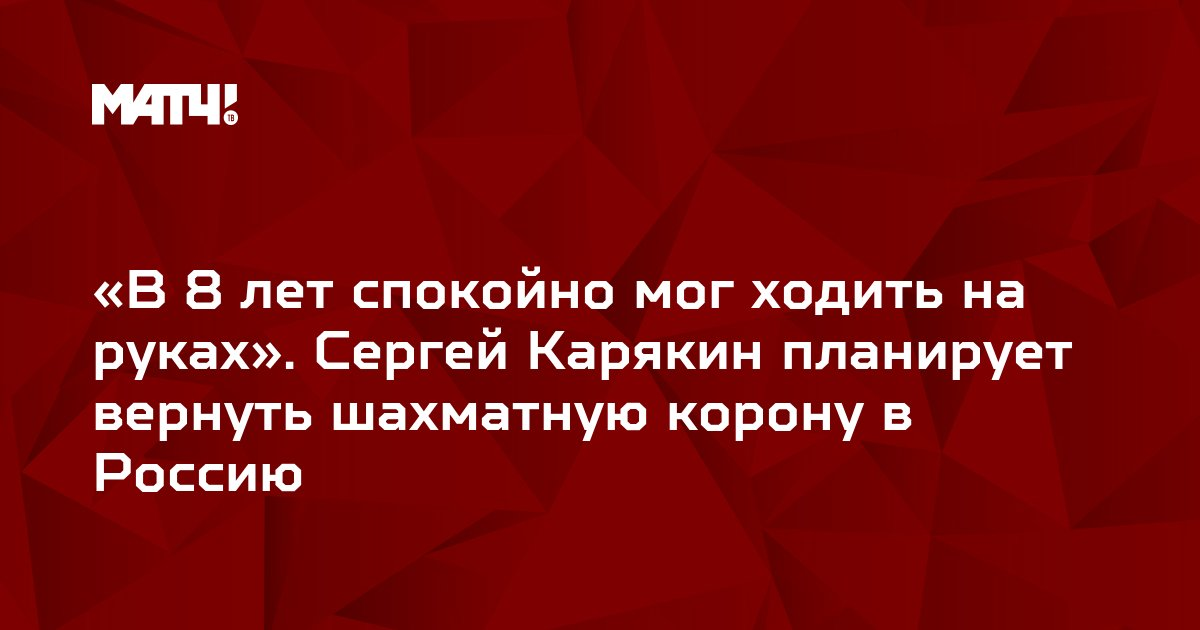 «В 8 лет спокойно мог ходить на руках». Сергей Карякин планирует вернуть шахматную корону в Россию