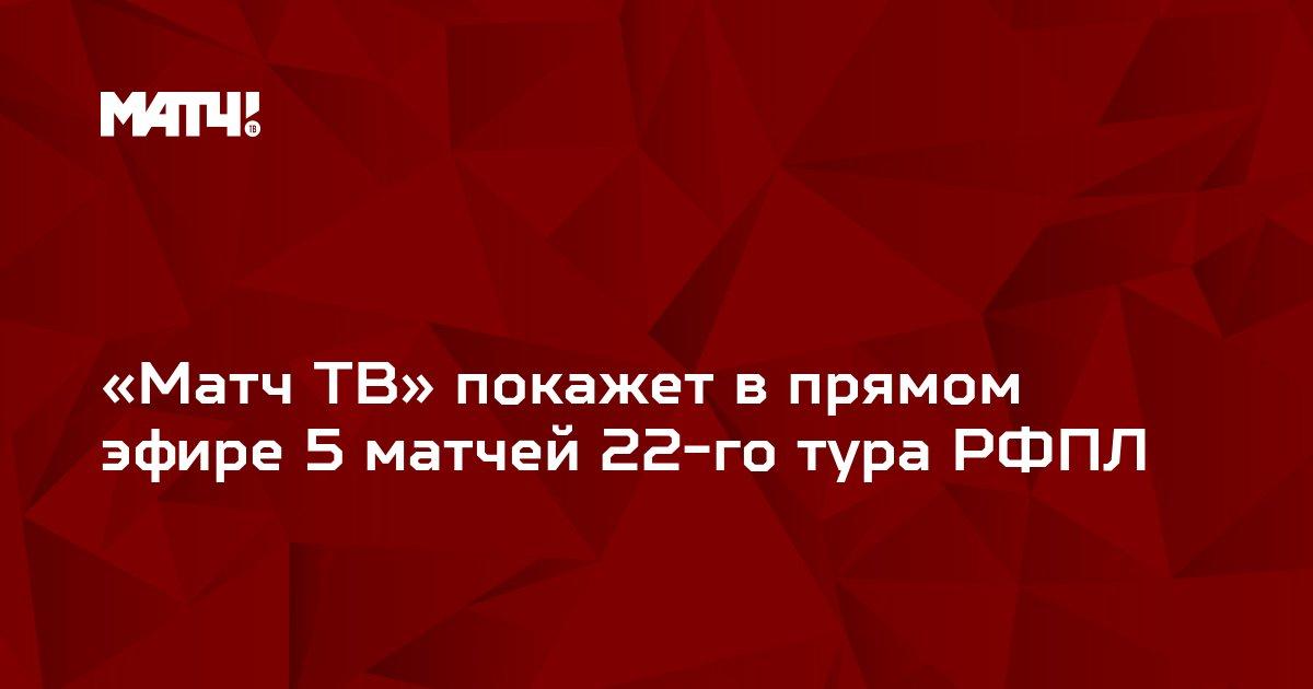 «Матч ТВ» покажет в прямом эфире 5 матчей 22-го тура РФПЛ