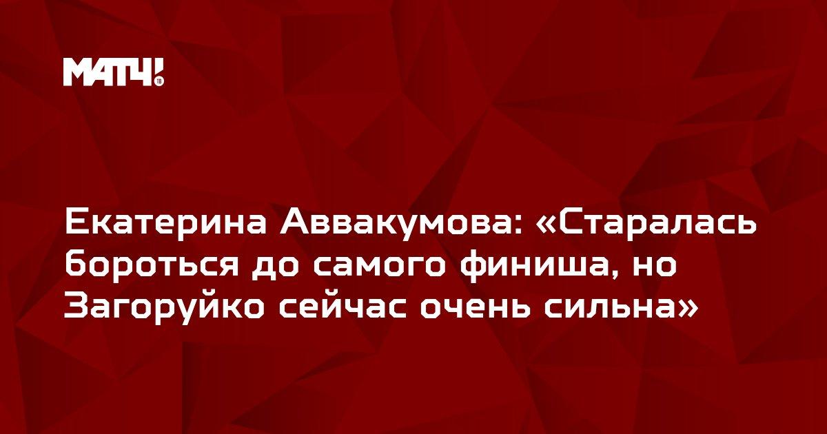 Екатерина Аввакумова: «Старалась бороться до самого финиша, но Загоруйко сейчас очень сильна»