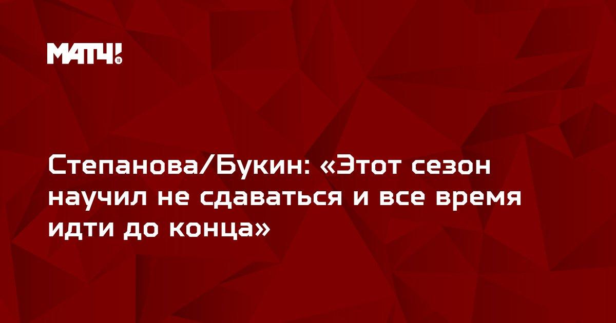 Степанова/Букин: «Этот сезон научил не сдаваться и все время идти до конца»