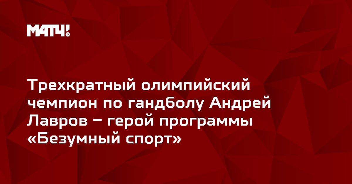 Трехкратный олимпийский чемпион по гандболу Андрей Лавров – герой программы «Безумный спорт»