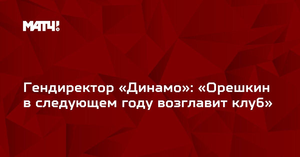 Гендиректор «Динамо»: «Орешкин в следующем году возглавит клуб»