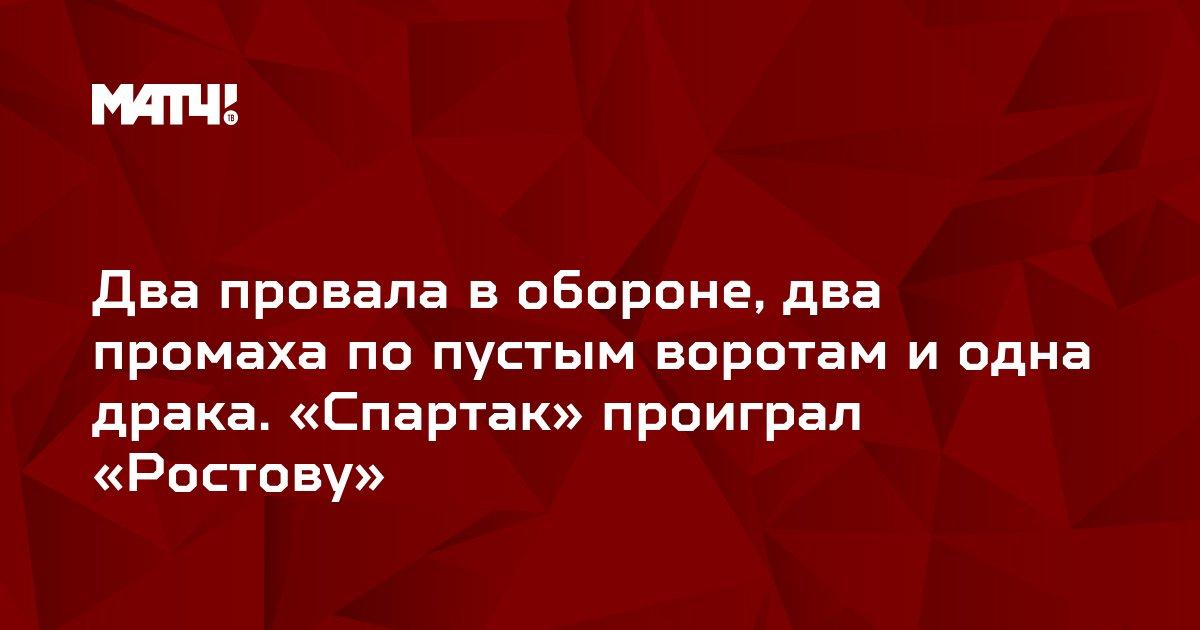 Два провала в обороне, два промаха по пустым воротам и одна драка. «Спартак» проиграл «Ростову»