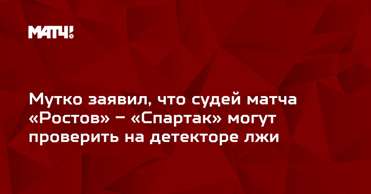 Мутко заявил, что судей матча «Ростов» – «Спартак» могут проверить на детекторе лжи