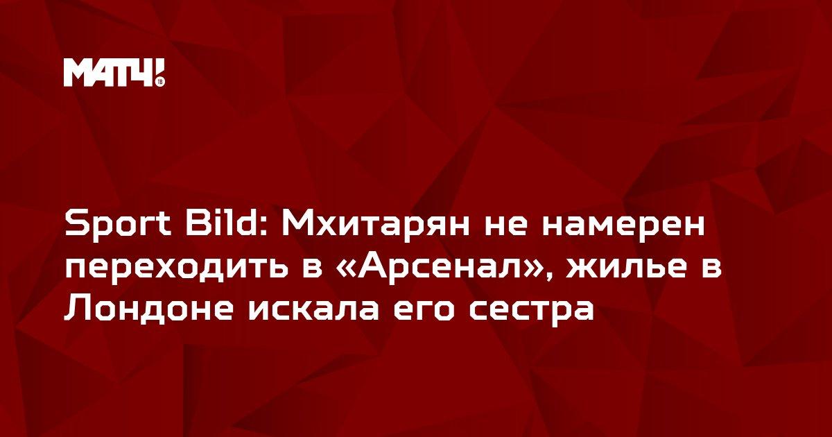 Sport Bild: Мхитарян не намерен переходить в «Арсенал», жилье в Лондоне искала его сестра