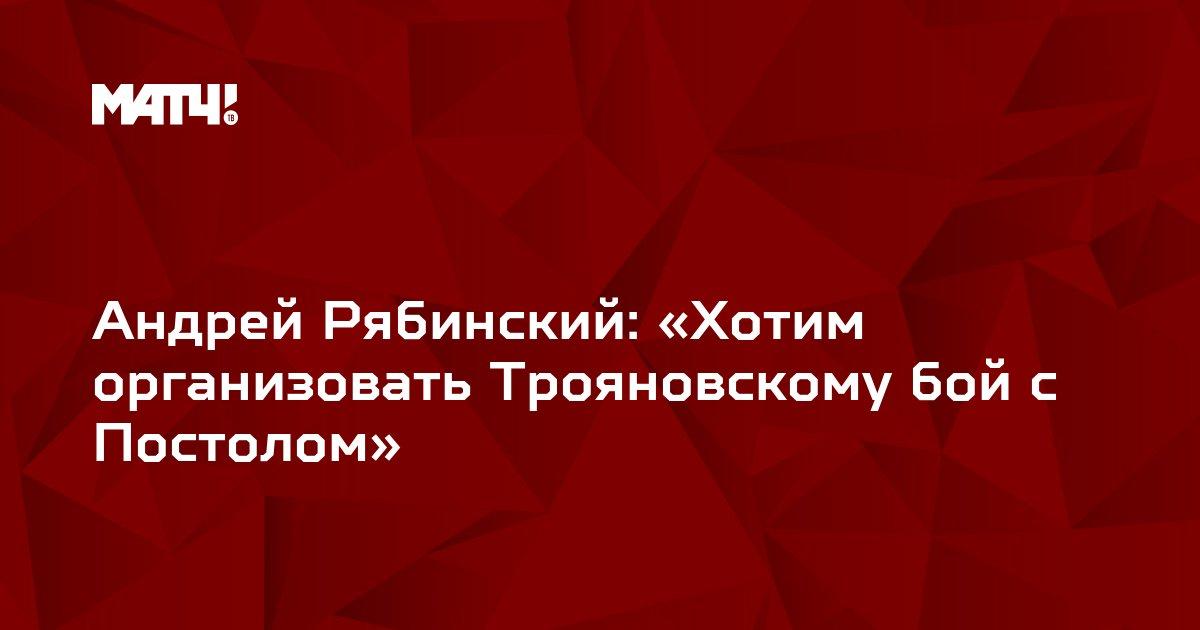 Андрей Рябинский: «Хотим организовать Трояновскому бой с Постолом»