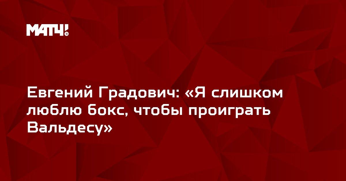 Евгений Градович: «Я слишком люблю бокс, чтобы проиграть Вальдесу»