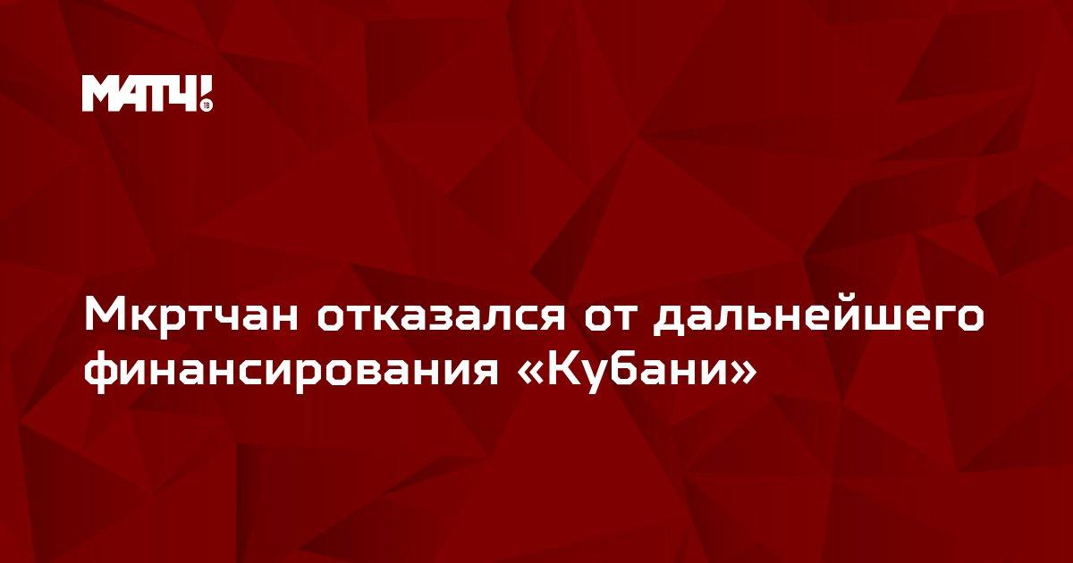 Мкртчан отказался от дальнейшего финансирования «Кубани»