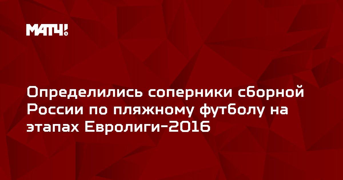 Определились соперники сборной России по пляжному футболу на этапах Евролиги-2016