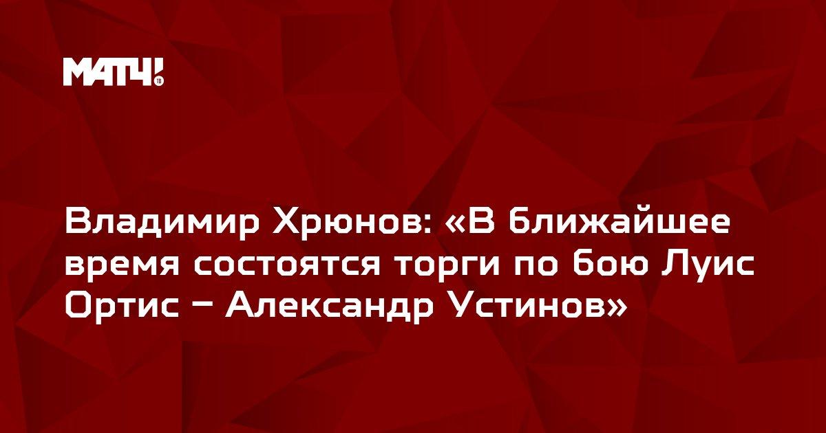 Владимир Хрюнов: «В ближайшее время состоятся торги по бою Луис Ортис – Александр Устинов»