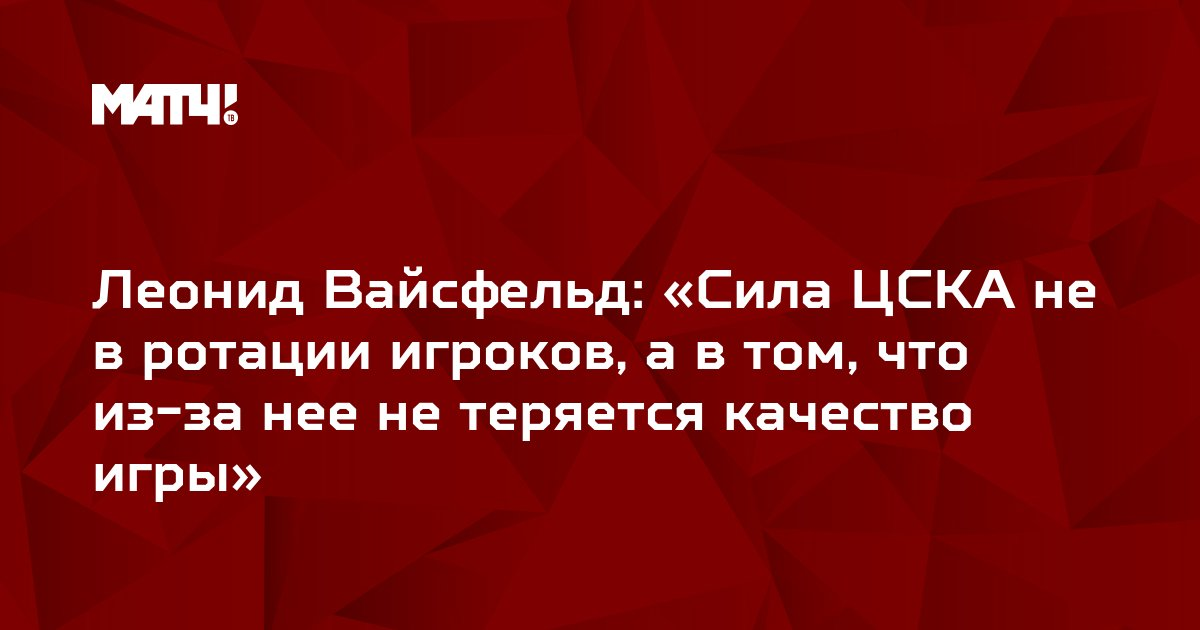 Леонид Вайсфельд: «Сила ЦСКА не в ротации игроков, а в том, что из-за нее не теряется качество игры»