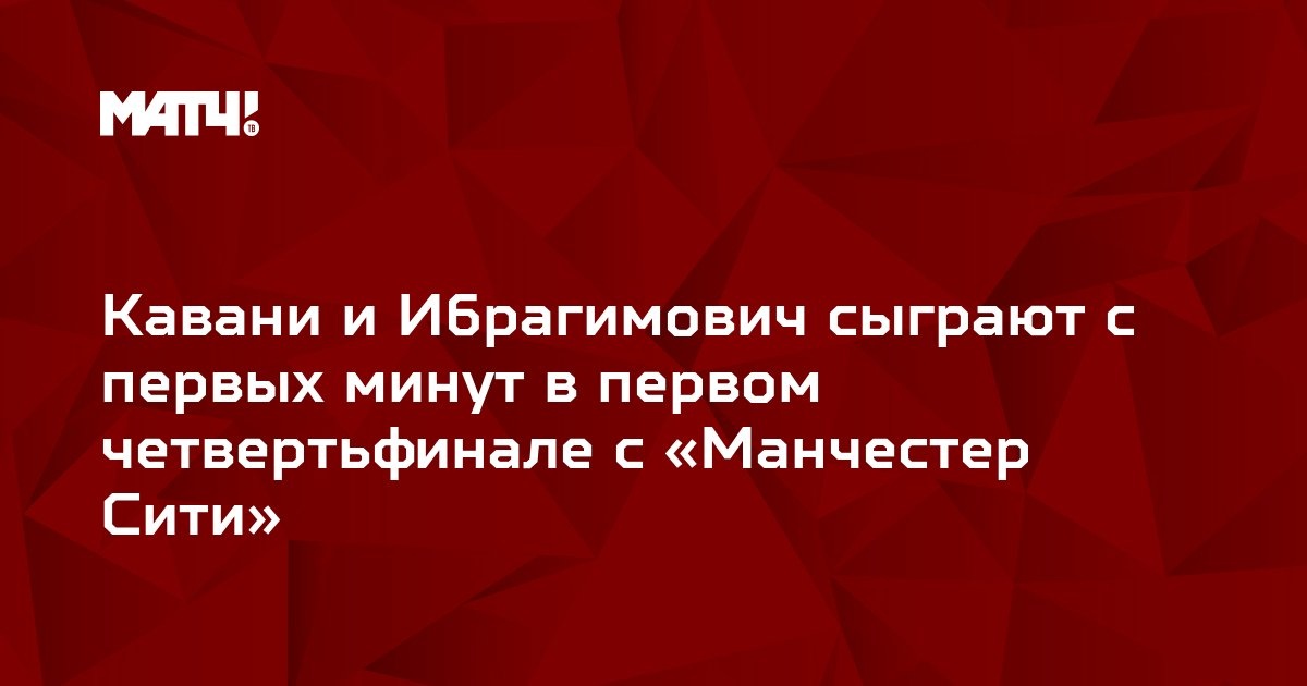 Кавани и Ибрагимович сыграют с первых минут в первом четвертьфинале с «Манчестер Сити»