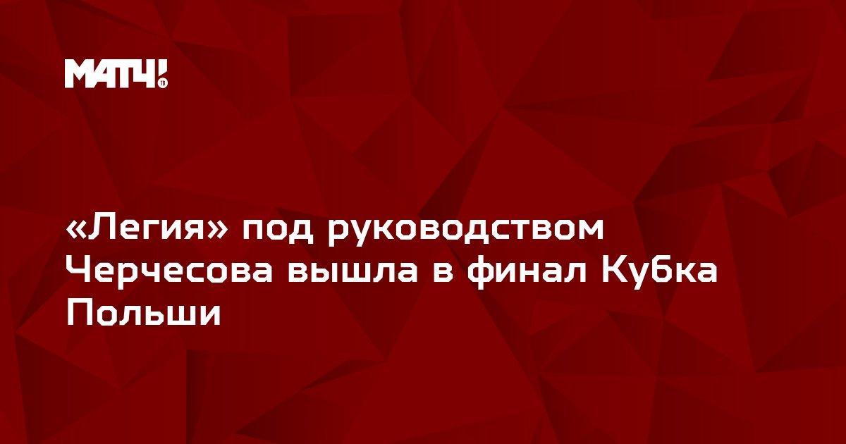 «Легия» под руководством Черчесова вышла в финал Кубка Польши
