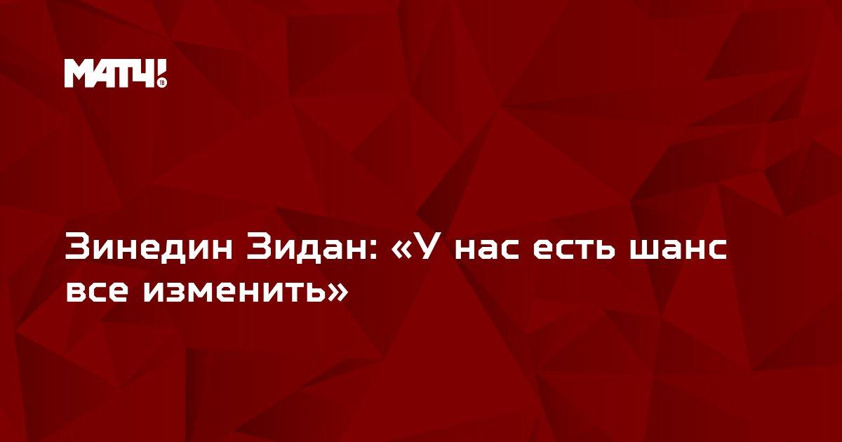 Зинедин Зидан: «У нас есть шанс все изменить»