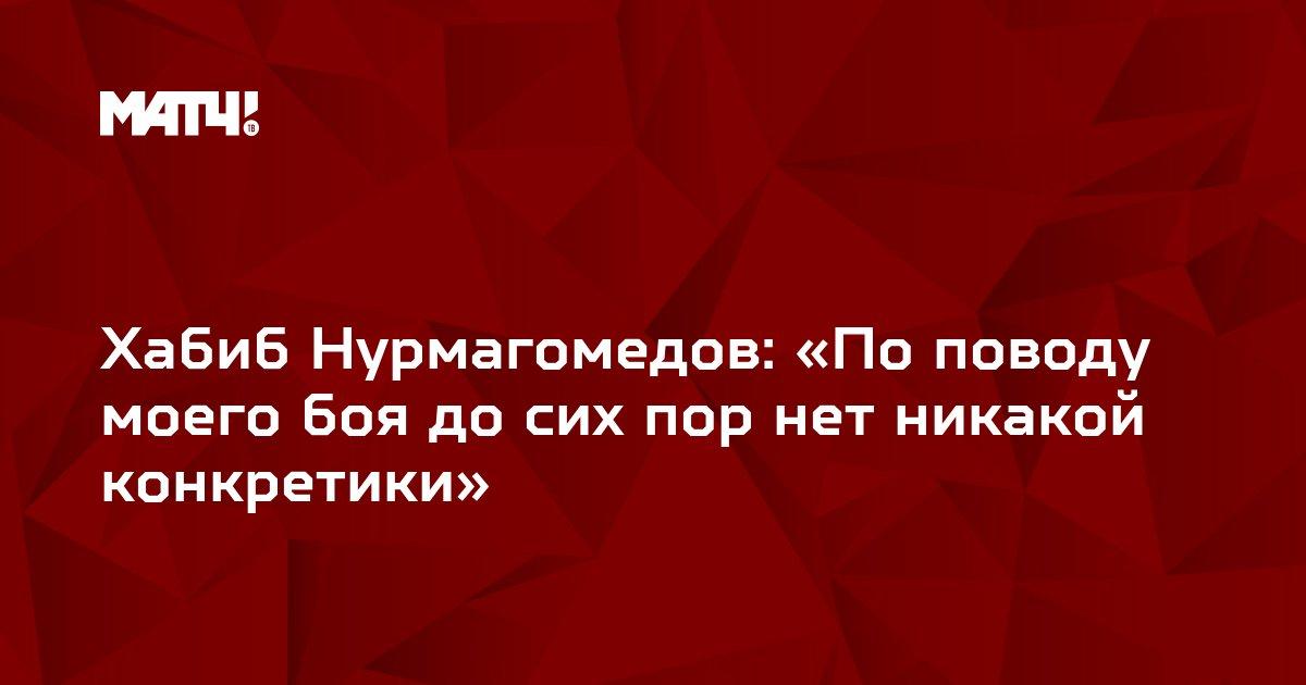 Хабиб Нурмагомедов: «По поводу моего боя до сих пор нет никакой конкретики»