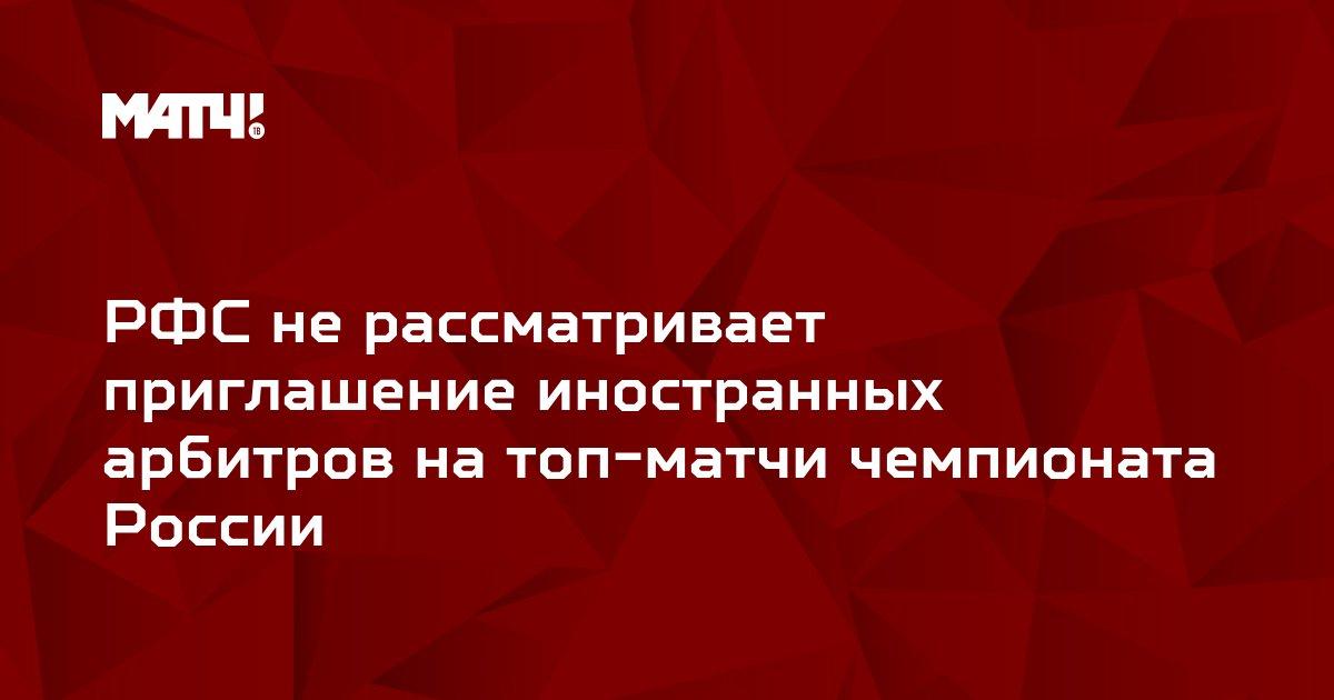 РФС не рассматривает приглашение иностранных арбитров на топ-матчи чемпионата России