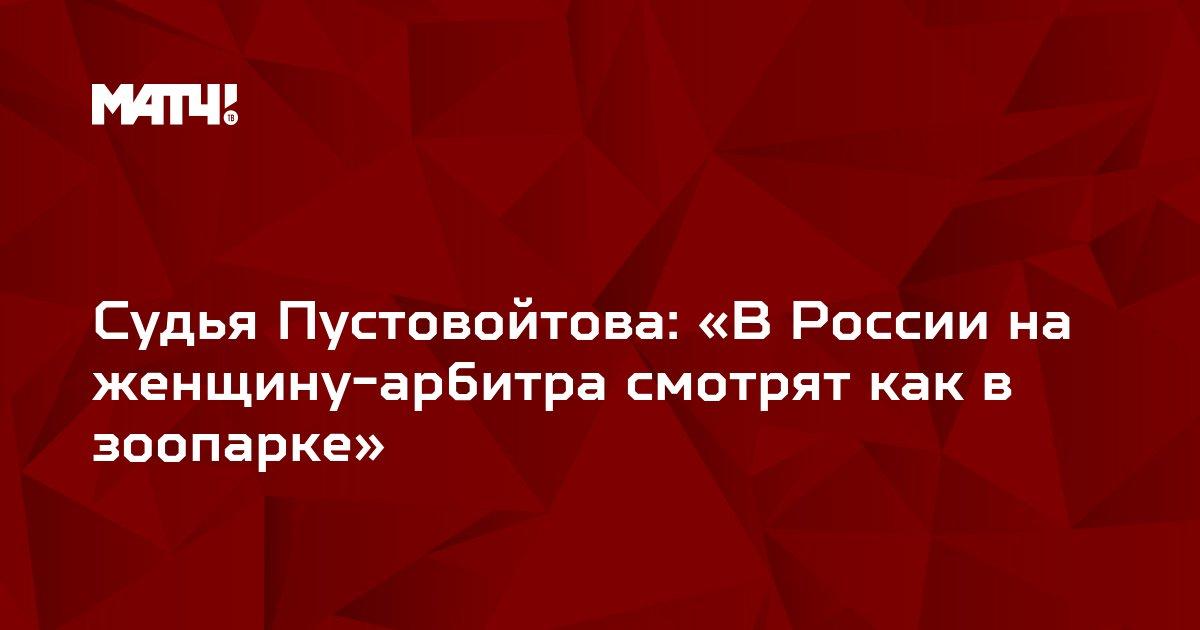 Cудья Пустовойтова: «В России на женщину-арбитра смотрят как в зоопарке»