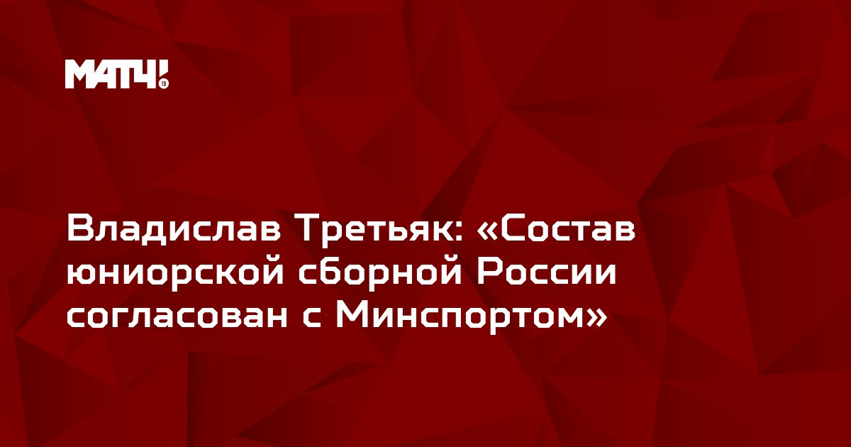 Владислав Третьяк: «Состав юниорской сборной России согласован с Минспортом»
