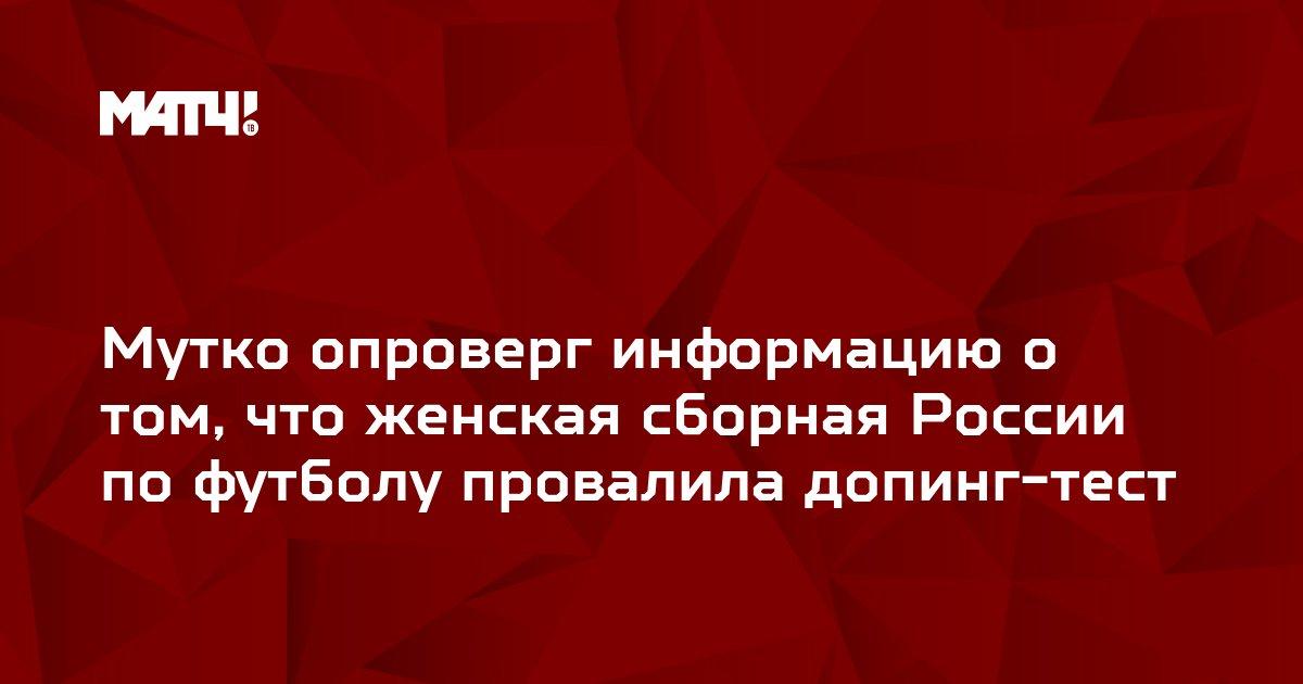 Мутко опроверг информацию о том, что женская сборная России по футболу провалила допинг-тест