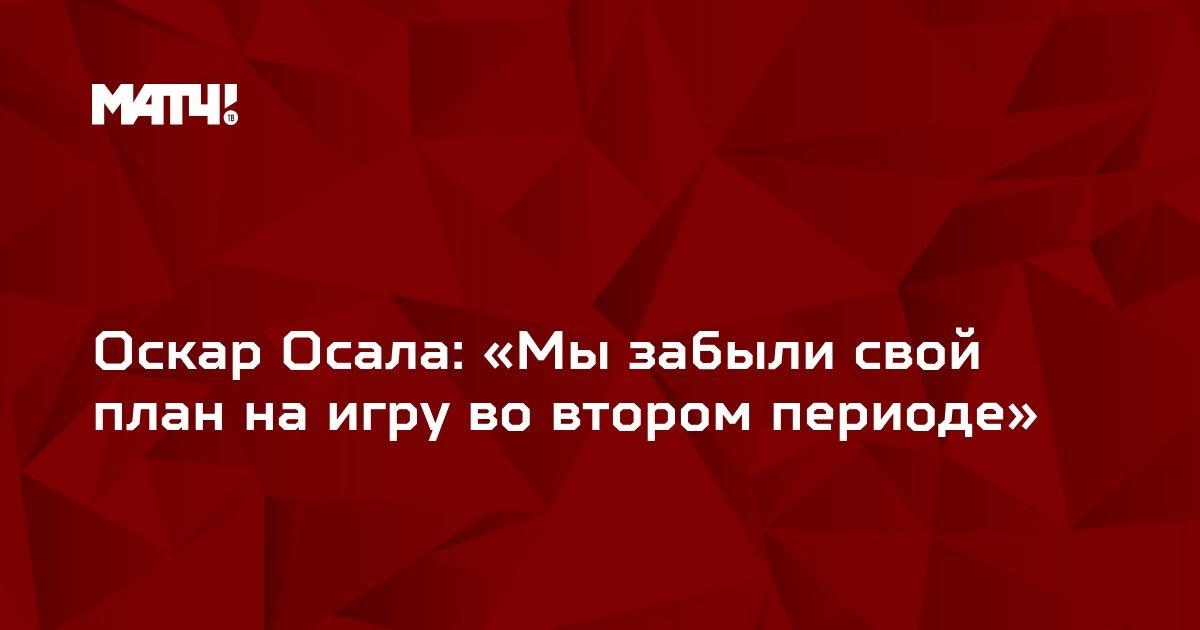 Оскар Осала: «Мы забыли свой план на игру во втором периоде»