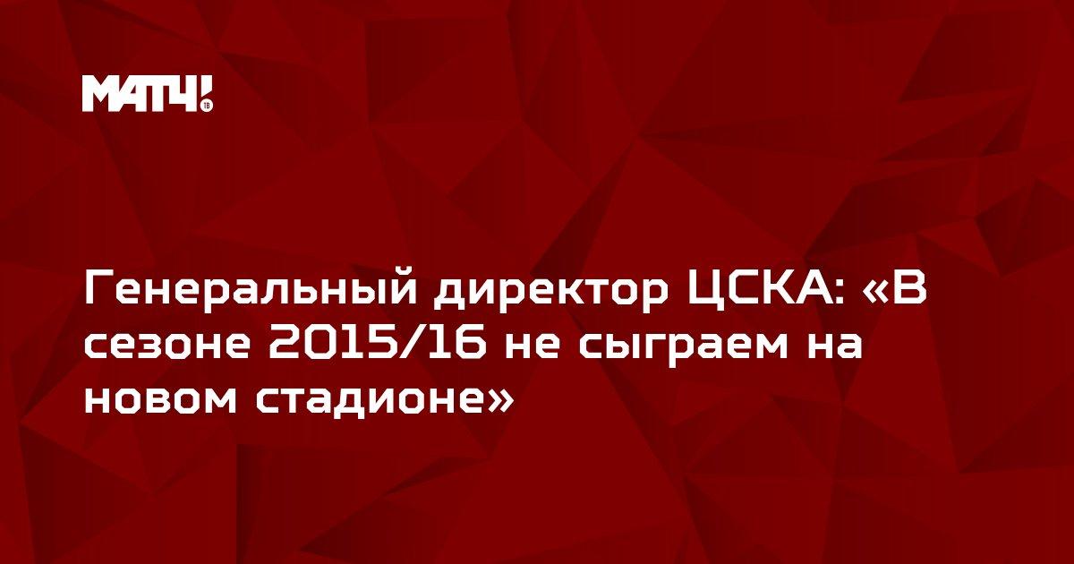 Генеральный директор ЦСКА: «В сезоне 2015/16 не сыграем на новом стадионе»
