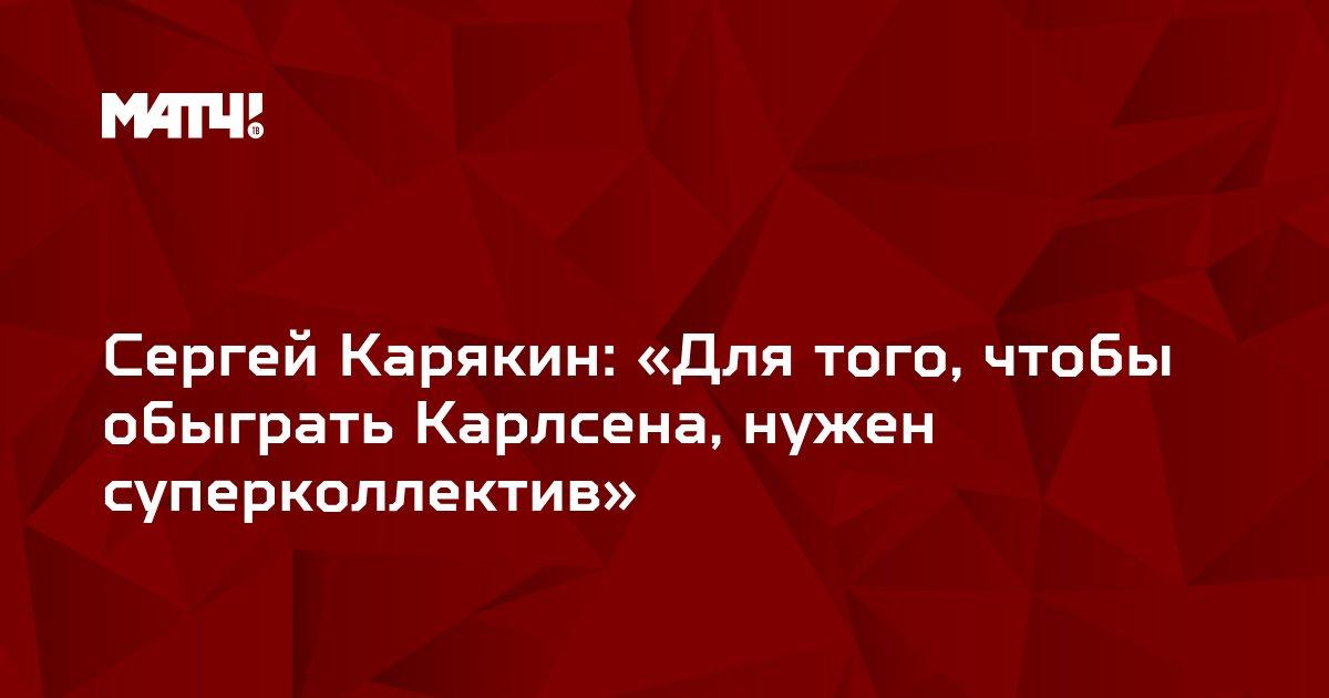 Сергей Карякин: «Для того, чтобы обыграть Карлсена, нужен суперколлектив»