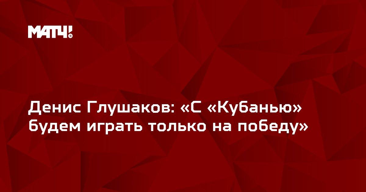 Денис Глушаков: «С «Кубанью» будем играть только на победу»