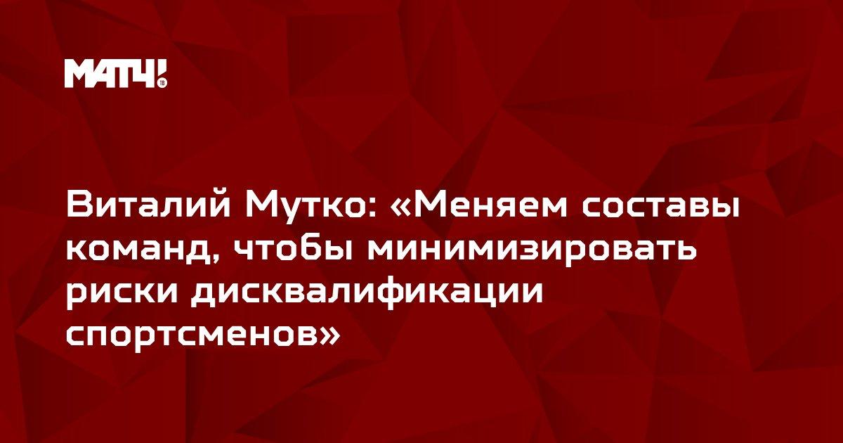 Виталий Мутко: «Меняем составы команд, чтобы минимизировать риски дисквалификации спортсменов»