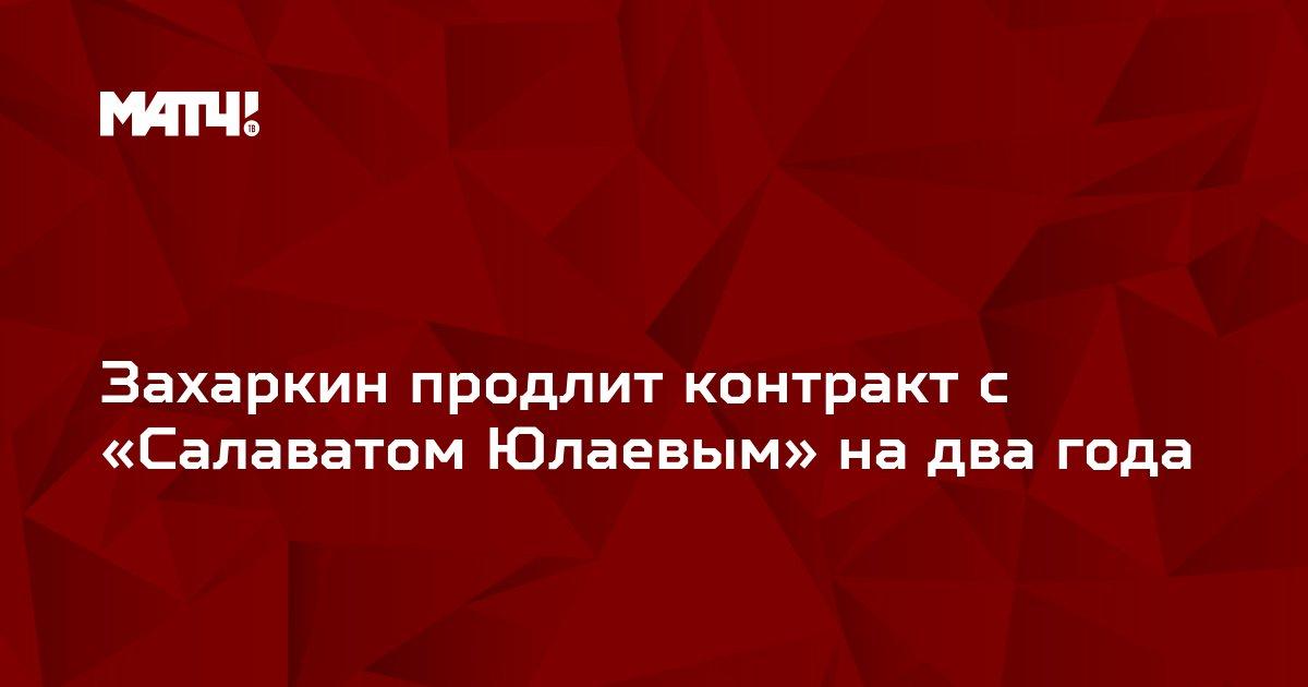 Захаркин продлит контракт с «Салаватом Юлаевым» на два года