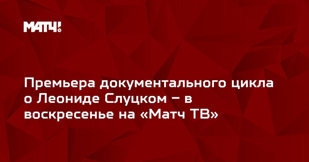 Премьера документального цикла о Леониде Слуцком – в воскресенье на «Матч ТВ»