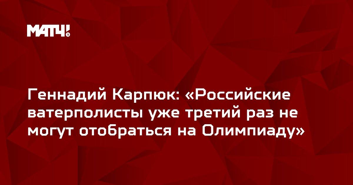 Геннадий Карпюк: «Российские ватерполисты уже третий раз не могут отобраться на Олимпиаду»