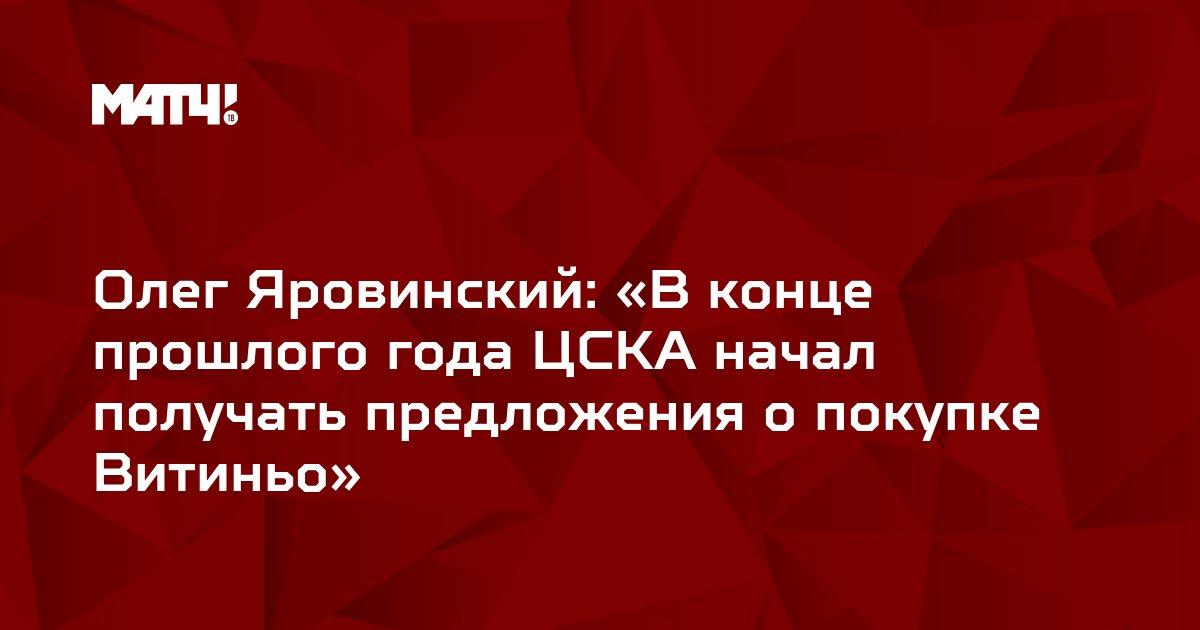 Олег Яровинский: «В конце прошлого года ЦСКА начал получать предложения о покупке Витиньо»