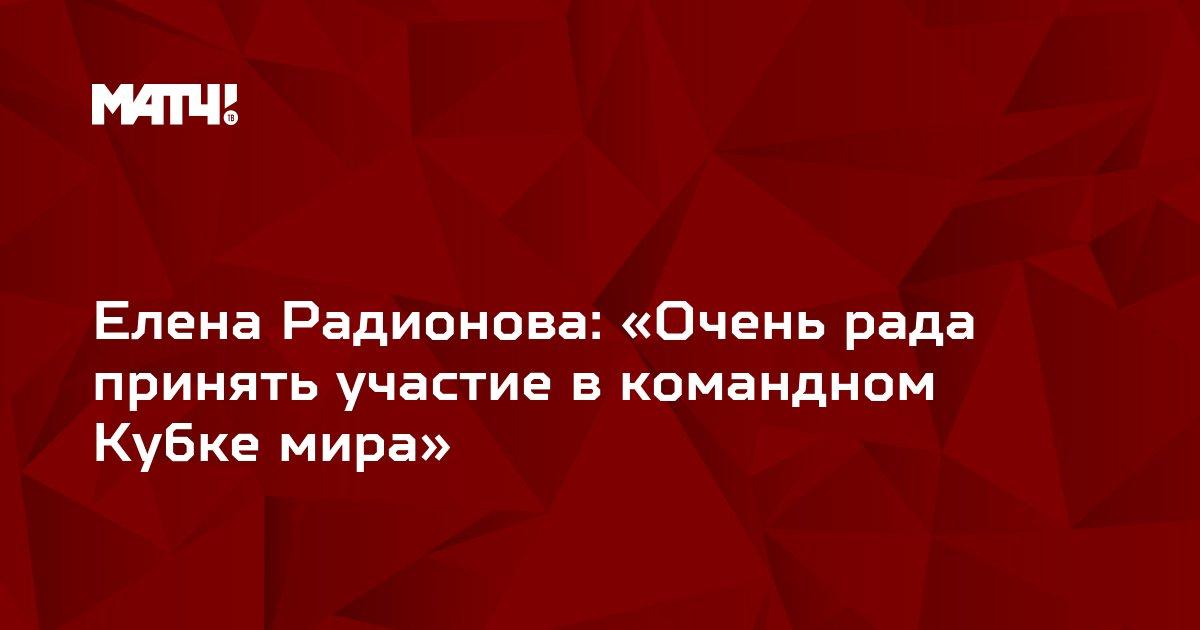 Елена Радионова: «Очень рада принять участие в командном Кубке мира»