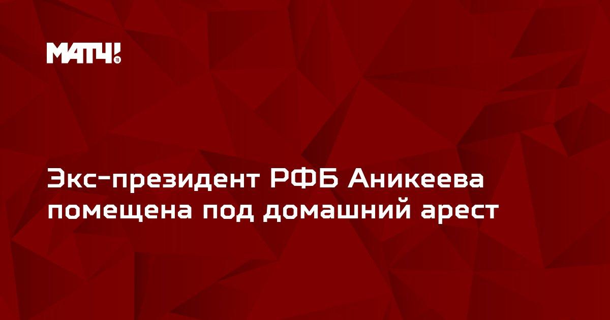 Экс-президент РФБ Аникеева помещена под домашний арест