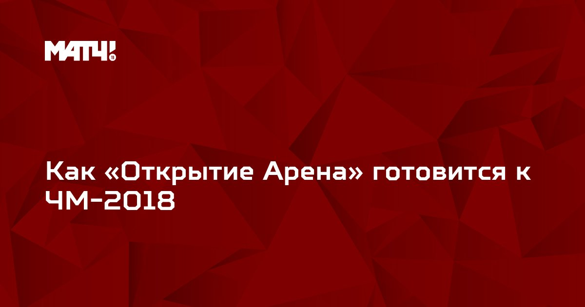 Как «Открытие Арена» готовится к ЧМ-2018